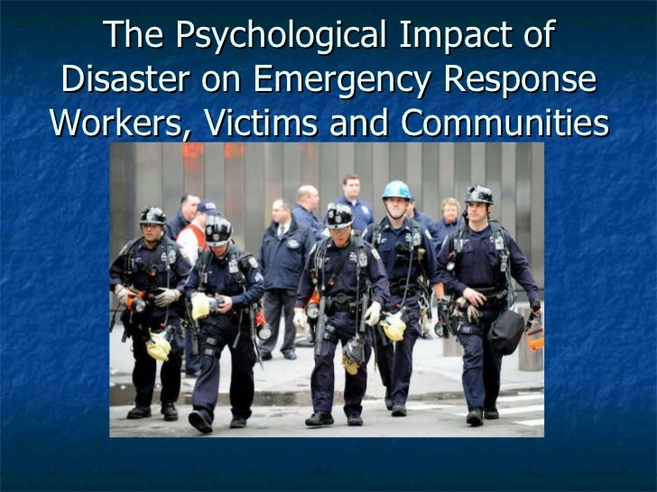 The Psychological Impact of Disaster on Emergency Response Workers, Victims and Communities