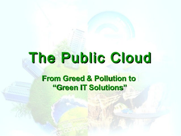 """The Public CloudThe Public Cloud From Greed & Pollution toFrom Greed & Pollution to """"Green IT Solutions""""""""Green IT Solution..."""
