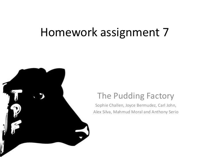 Homework assignment 7<br />The Pudding Factory <br />Sophie Challen, Joyce Bermudez, Carl John,<br />Alex Silva, Mahmud Mo...