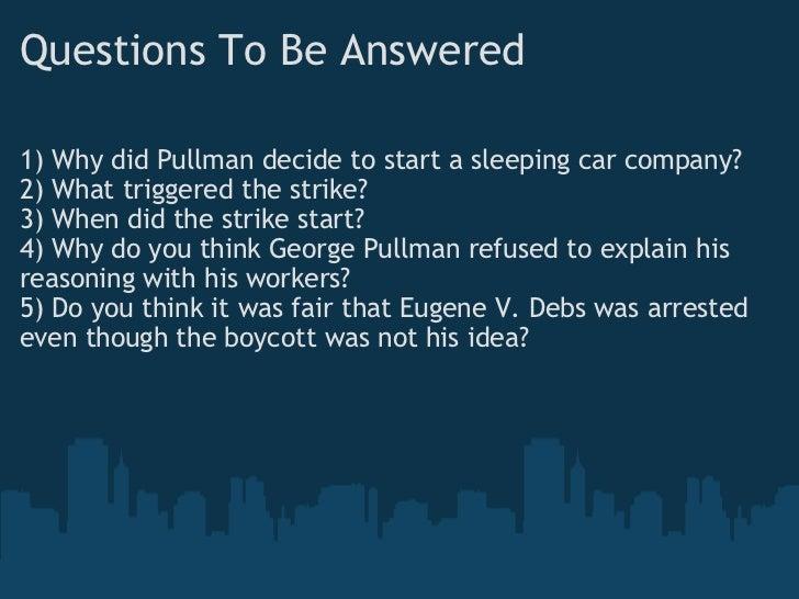 Questions To Be Answered <ul><li>1) Why did Pullman decide to start a sleeping car company? </li></ul><ul><li>2) What trig...