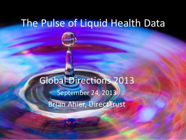 The Pulse of Liquid Health Data Global Directions 2013 September 24, 2013 Brian Ahier, DirectTrust