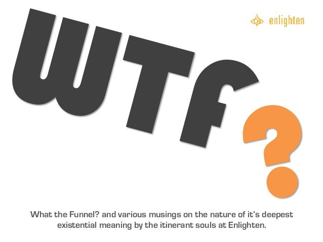 WTF                                                       ?What the Funnel? and various musings on the nature of it's deep...