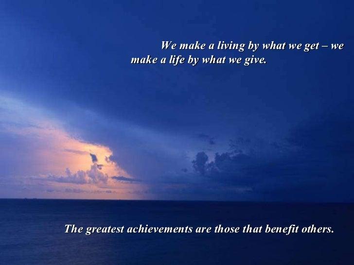 <ul><ul><ul><li>We make a living by what we get – we make a life by what we give. </li></ul></ul></ul><ul><ul><ul><li>The ...