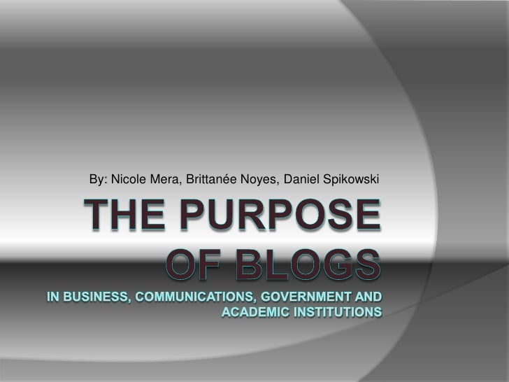 The Purpose of BlogsIn Business, Communications, Government and Academic Institutions<br />By: Nicole Mera, Brittanée Noye...