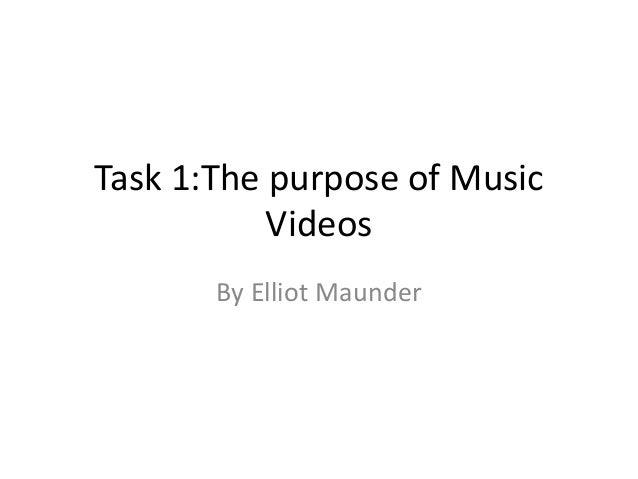 Task 1:The purpose of Music           Videos       By Elliot Maunder