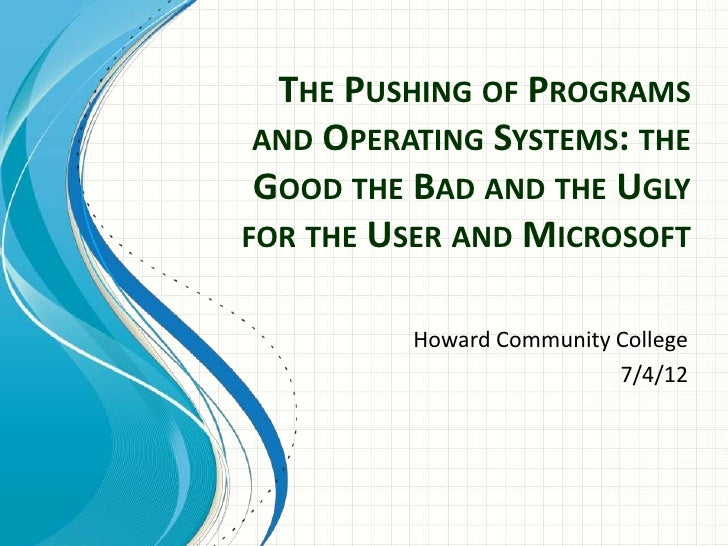 THE PUSHING OF PROGRAMS AND OPERATING SYSTEMS: THE GOOD THE BAD AND THE UGLYFOR THE USER AND MICROSOFT          Howard Com...