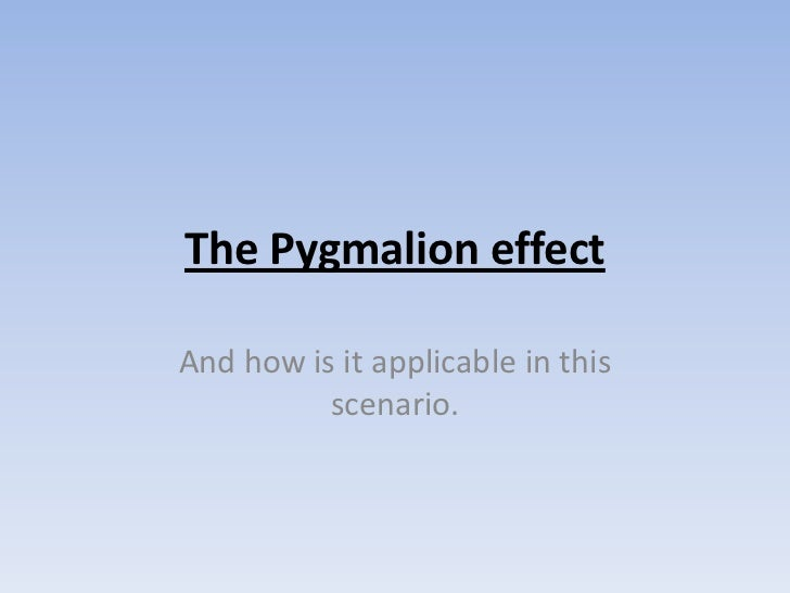 The Pygmalion effect<br />And how is it applicable in this scenario.<br />