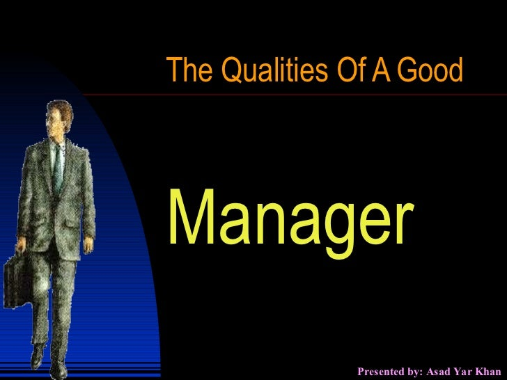 10 characteristics of a great manager Before you appoint a manager, make sure that you have done your research and recognize the qualities of a good manager any successful hire requires the candidate to have a good fit with the position, their team, and with the organization.