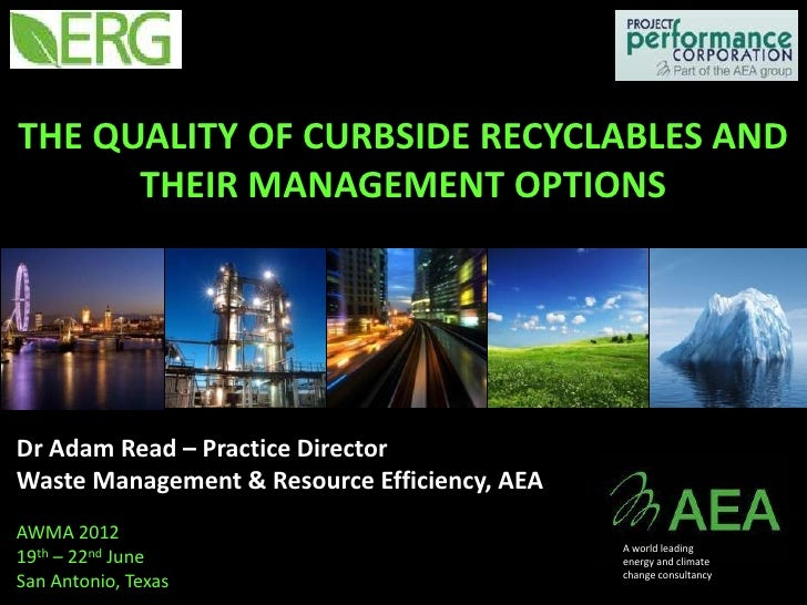 THE QUALITY OF CURBSIDE RECYCLABLES AND      THEIR MANAGEMENT OPTIONSDr Adam Read – Practice DirectorWaste Management & Re...