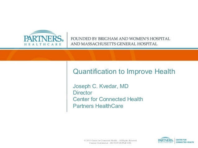 Quantification to Improve Health Joseph C. Kvedar, MD Director Center for Connected Health Partners HealthCare  © 2013 Cen...