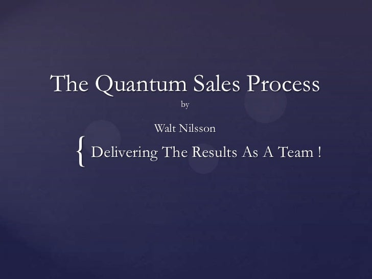 The Quantum Sales ProcessbyWalt Nilsson<br />Delivering The Results As A Team !<br />