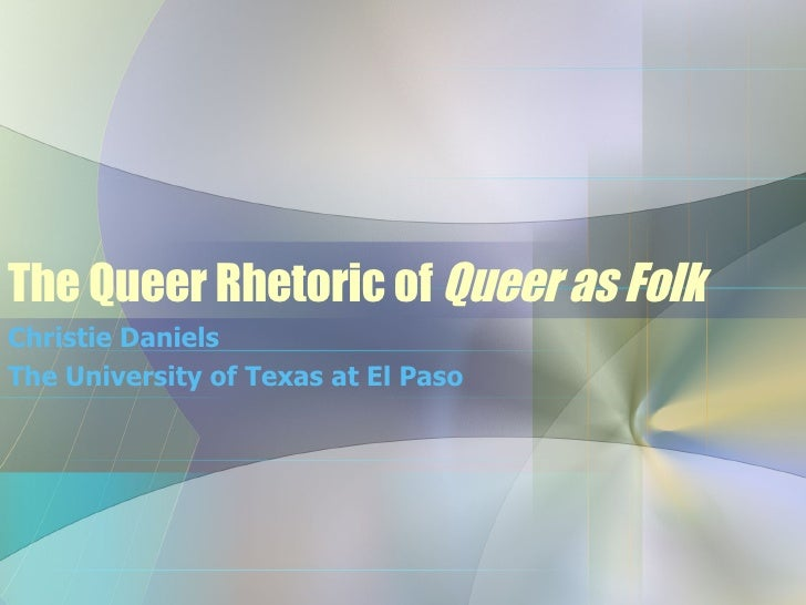The Queer Rhetoric of  Queer as Folk Christie Daniels The University of Texas at El Paso