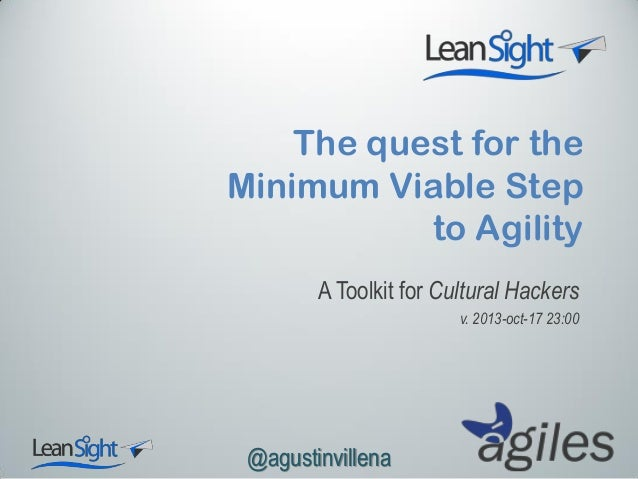 The quest for the Minimum Viable Step to Agility A Toolkit for Cultural Hackers v. 2013-oct-17 23:00  @agustinvillena