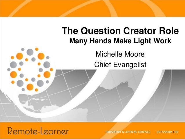 The Question Creator Role Many Hands Make Light Work       Michelle Moore       Chief Evangelist