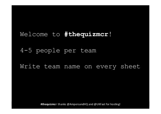 Welcome to #thequizmcr! 4-5 people per team Write team name on every sheet  #thequizmcr	   	   thanks	   @AmpersandHQ	   a...