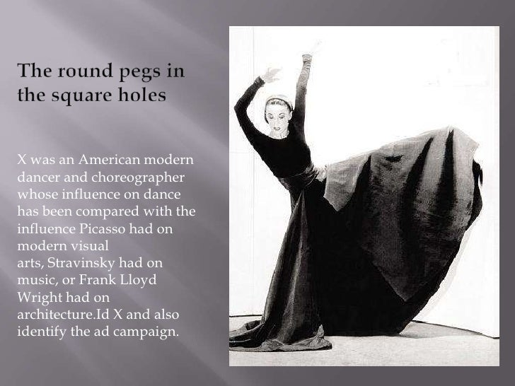 The round pegs in the square holes<br />X was an Americanmodern dancerand choreographer whose influence on dance has bee...