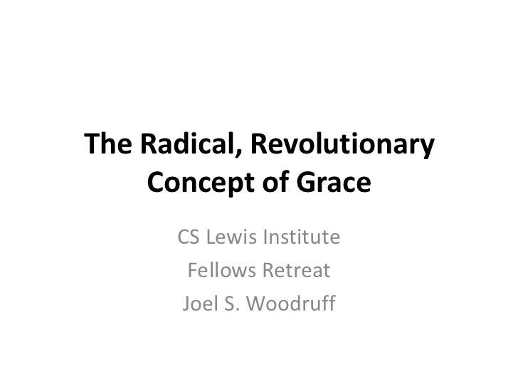 The Radical, Revolutionary    Concept of Grace      CS Lewis Institute       Fellows Retreat      Joel S. Woodruff