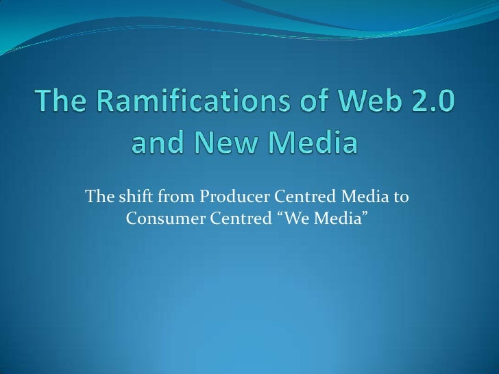 "The shift from Producer Centred Media to     Consumer Centred ""We Media"""