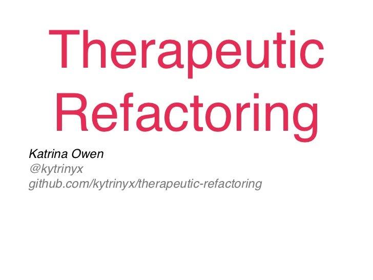 Therapeutic   RefactoringKatrina Owen@kytrinyxgithub.com/kytrinyx/therapeutic-refactoring