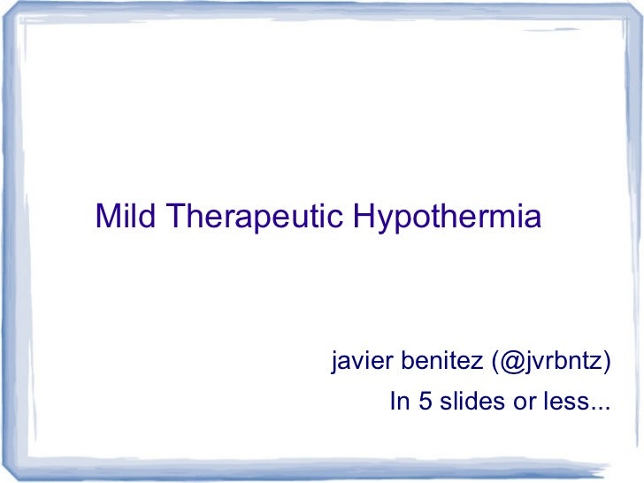 Mild Therapeutic Hypothermia              javier benitez (@jvrbntz)                   In 5 slides or less...