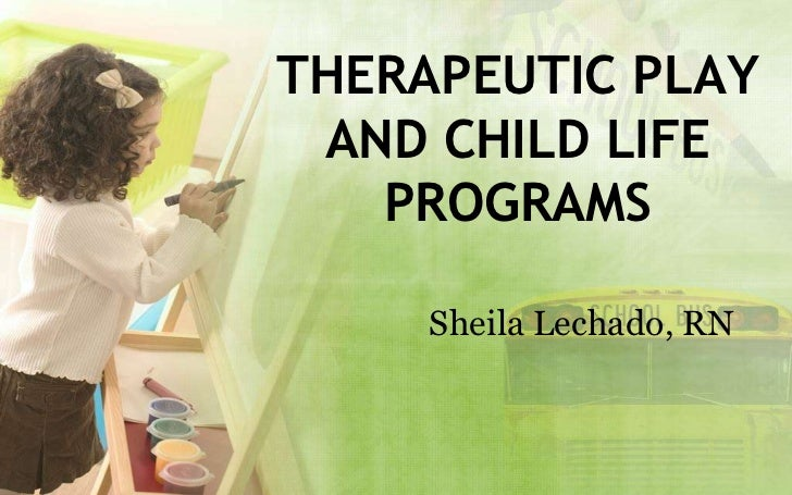 THERAPEUTIC PLAY AND CHILD LIFE   PROGRAMS     Sheila Lechado, RN