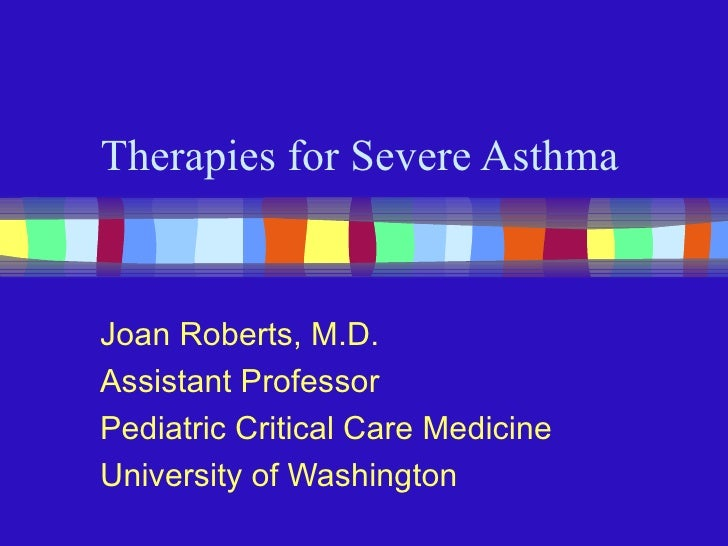 Therapies for Severe Asthma Joan Roberts, M.D. Assistant Professor Pediatric Critical Care Medicine University of Washington