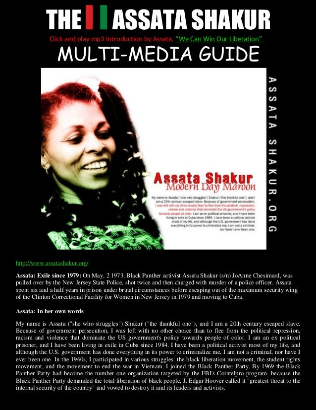 THE ASSATA SHAKURMULTI-MEDIA GUIDEhttp://www.assatashakur.org/Assata: Exile since 1979: On May, 2 1973, Black Panther acti...