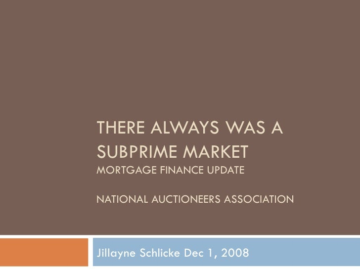 THERE ALWAYS WAS A SUBPRIME MARKET MORTGAGE FINANCE UPDATE NATIONAL AUCTIONEERS ASSOCIATION Jillayne Schlicke Dec 1, 2008