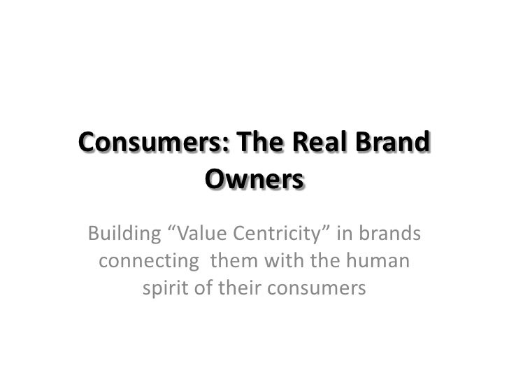 """Consumers: The Real Brand Owners<br />Building """"Value Centricity"""" in brands connecting  them with the human spirit of thei..."""