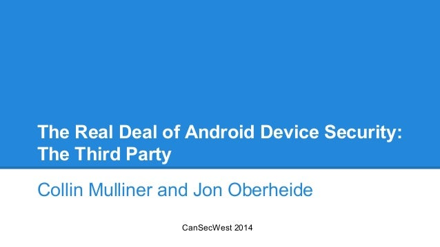 The Real Deal of Android Device Security: The Third Party Collin Mulliner and Jon Oberheide CanSecWest 2014
