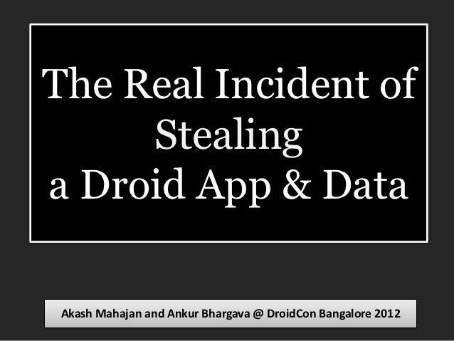 The Real Incident of     Stealinga Droid App & DataAkash Mahajan and Ankur Bhargava @ DroidCon Bangalore 2012