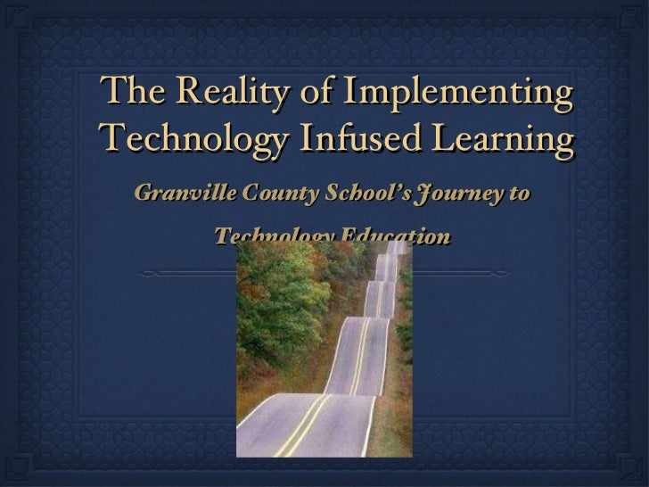 The Reality of Implementing Technology Infused Learning  <ul><li>Granville County School's Journey to Technology Education...