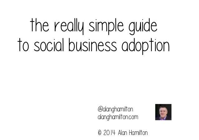 the really simple guide to social business adoption  @alanghamilton alanghamilton.com © 2014 Alan Hamilton