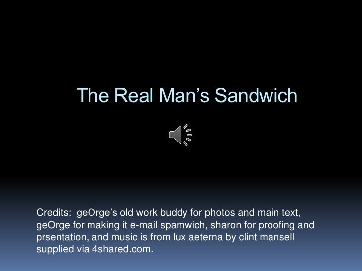 The Real Man's SandwichCredits: geOrge's old work buddy for photos and main text,geOrge for making it e-mail spamwich, sha...