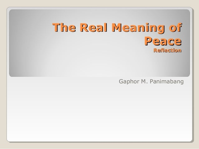 The Real Meaning of             Peace                   Reflection         Gaphor M. Panimabang