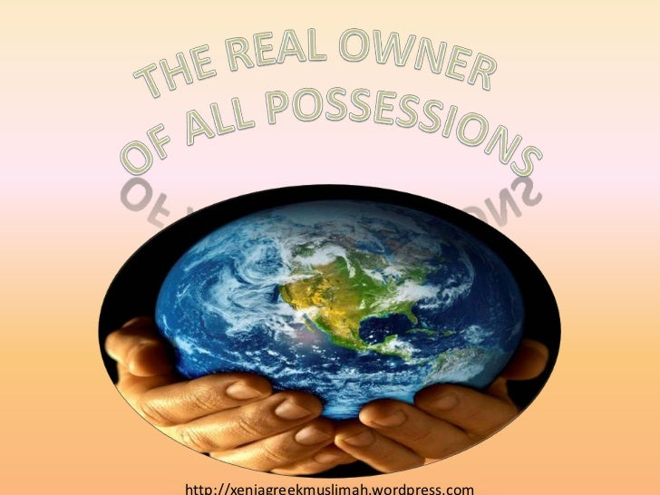 The real owner <br />Of all possessions<br />http://xeniagreekmuslimah.wordpress.com<br />