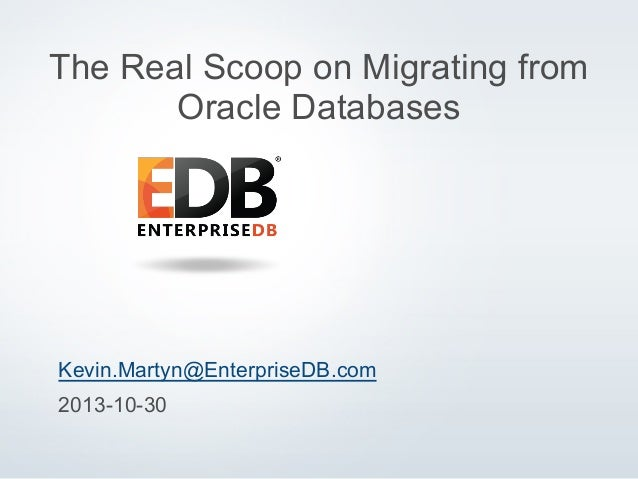 The Real Scoop on Migrating from Oracle Databases  Kevin.Martyn@EnterpriseDB.com 2013-10-30 © 2013 EnterpriseDB Corporatio...