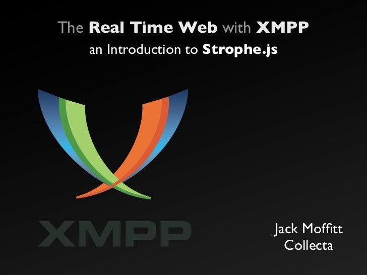 The Real Time Web with XMPP    an Introduction to Strophe.js                                    Jack Moffitt               ...