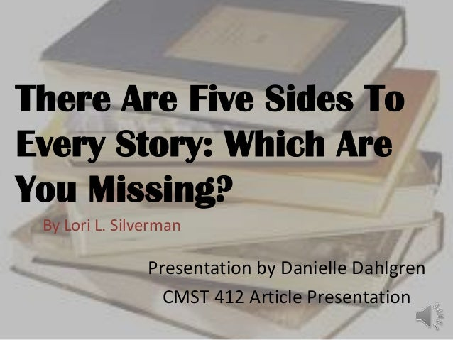 There Are Five Sides To Every Story: Which Are You Missing? By Lori L. Silverman  Presentation by Danielle Dahlgren CMST 4...