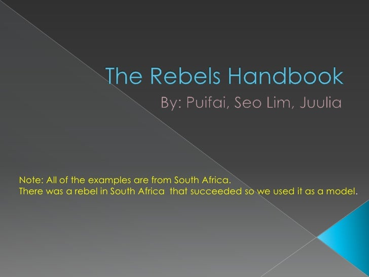 The Rebels Handbook<br />By: Puifai, Seo Lim, Juulia<br />Note: All of the examples are from South Africa. <br />There was...