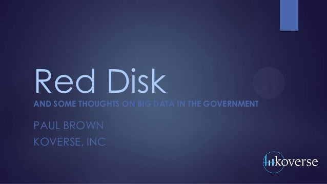 Red Disk  AND SOME THOUGHTS ON BIG DATA IN THE GOVERNMENT  PAUL BROWN KOVERSE, INC
