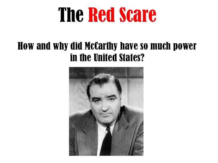 the red scare and mccarthyism Mccarthyism and the red scare study play the cold war refers to the period following wwii until the collapse of the soviet union in the 1990s this was a period when much of the world was divided by the communist/non-communist battle for military and political superiority  mccarthyism was the fearful accusation of any dissenters of.
