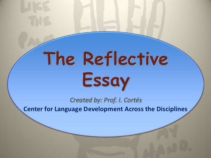 The Reflective          Essay               Created by: Prof. I. CortésCenter for Language Development Across the Discipli...