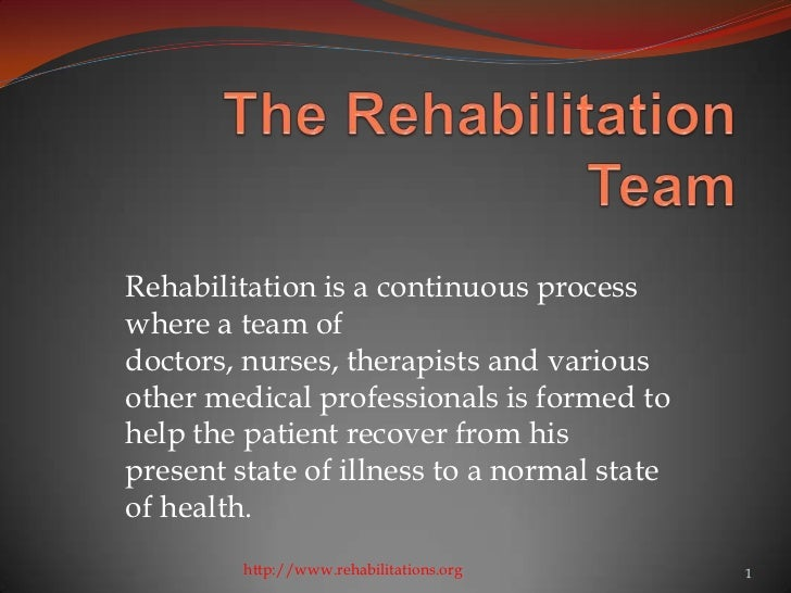 Rehabilitation is a continuous processwhere a team ofdoctors, nurses, therapists and variousother medical professionals is...