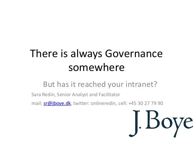 There is always GovernancesomewhereBut has it reached your intranet?Sara Redin, Senior Analyst and Facilitatormail: sr@jbo...