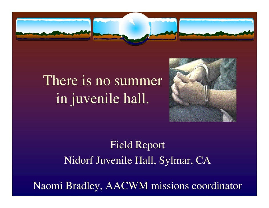 There is no summer   in juvenile hall.                   Field Report       Nidorf Juvenile Hall, Sylmar, CA  Naomi Bradle...