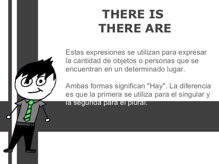 THERE IS          THERE AREEstas expresiones se utilizan para expresarla cantidad de objetos o personas que seencuentran e...
