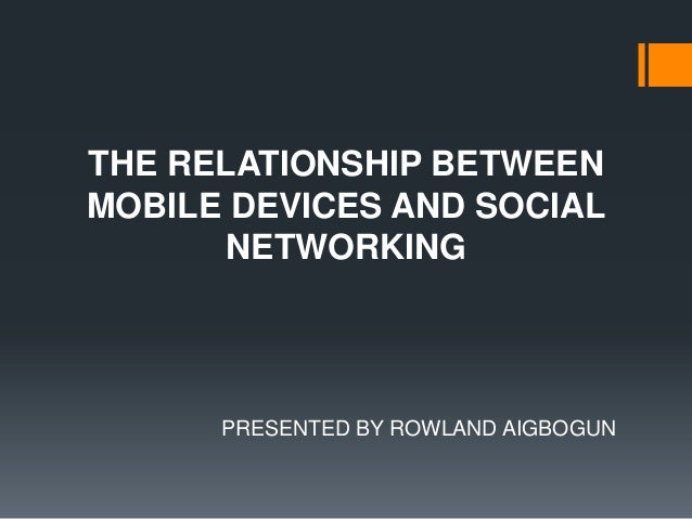 THE RELATIONSHIP BETWEEN MOBILE DEVICES AND SOCIAL NETWORKING  PRESENTED BY ROWLAND AIGBOGUN