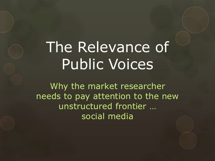 The Relevance of Public Voices<br />Why the market researcher needs to pay attention to the new unstructured frontier …soc...