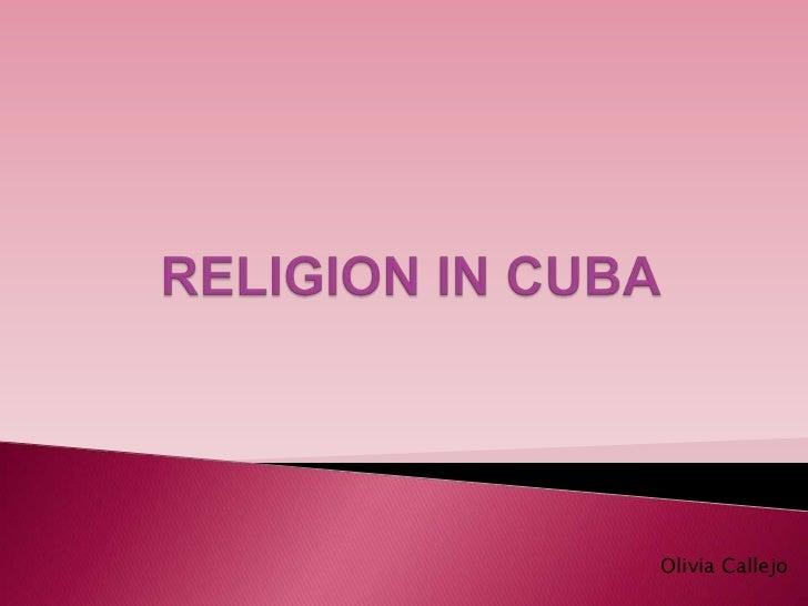 RELIGION IN CUBA<br />Olivia Callejo<br />
